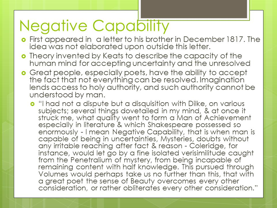 Negative Capability First appeared in a letter to his brother in December 1817. The idea was not elaborated upon outside this letter.