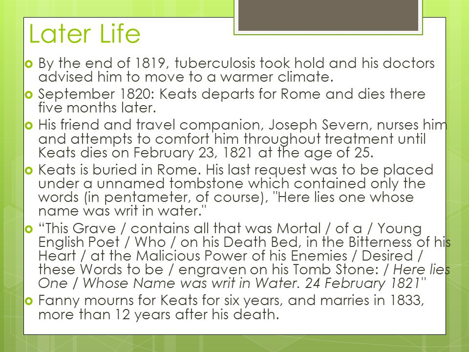 Later Life By the end of 1819, tuberculosis took hold and his doctors advised him to move to a warmer climate.