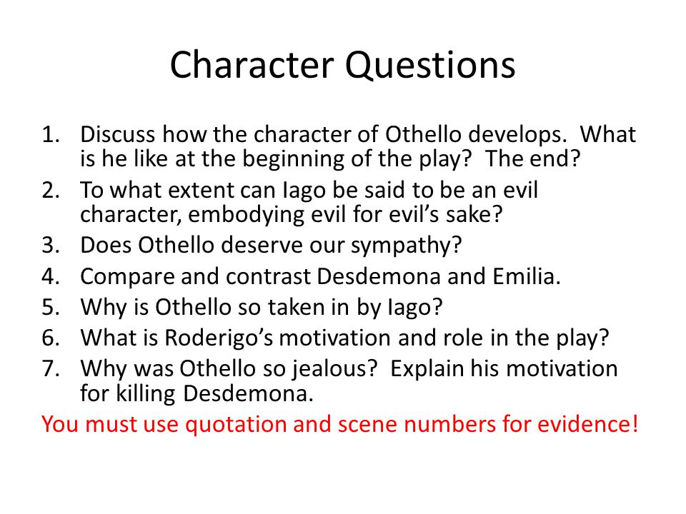 Character Questions Discuss how the character of Othello develops. What is he like at the beginning of the play The end