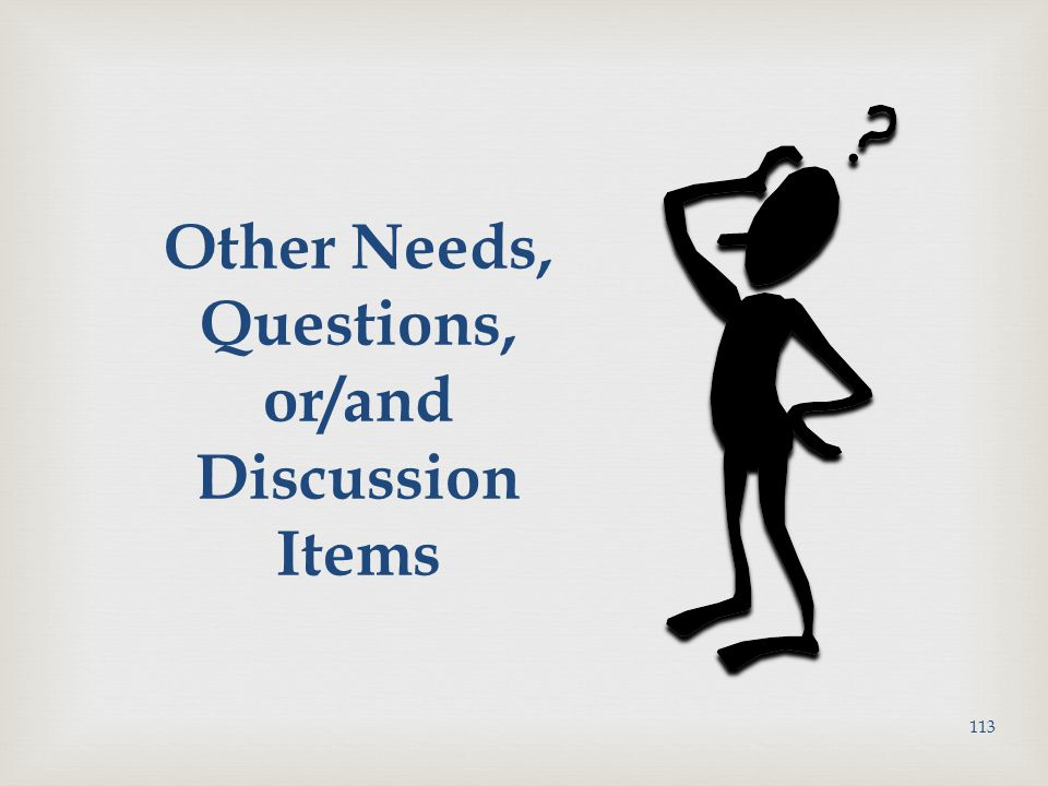 Other Needs, Questions, or/and Discussion Items