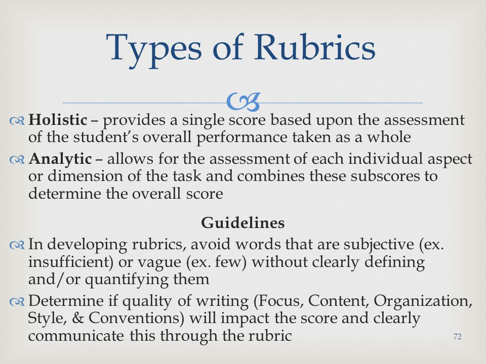 Types of Rubrics Holistic – provides a single score based upon the assessment of the student's overall performance taken as a whole.