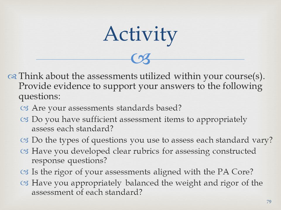 Activity Think about the assessments utilized within your course(s). Provide evidence to support your answers to the following questions: