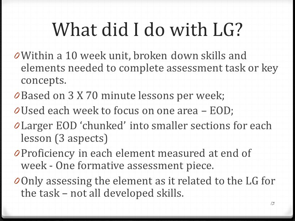 What did I do with LG Within a 10 week unit, broken down skills and elements needed to complete assessment task or key concepts.