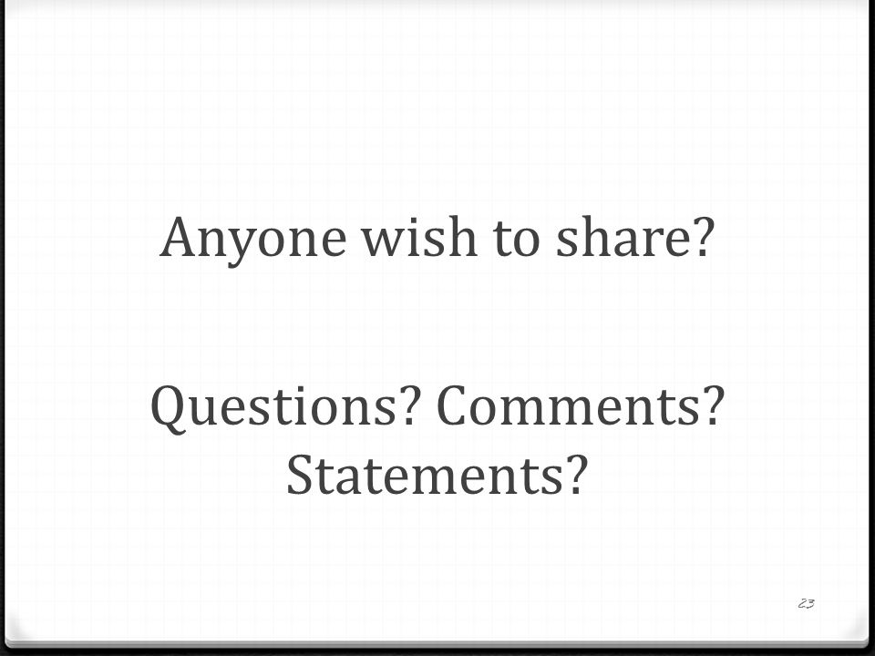 Anyone wish to share Questions Comments Statements
