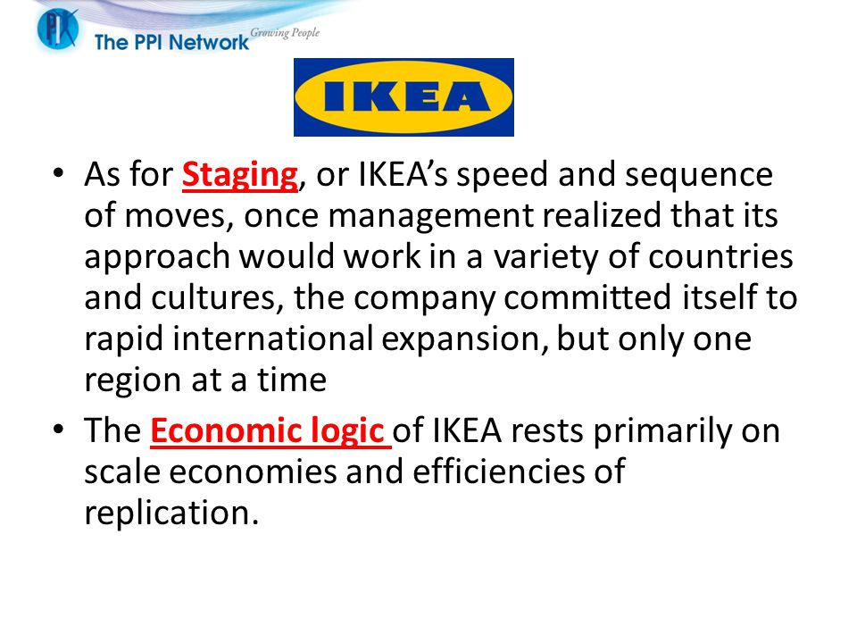 As for Staging, or IKEA's speed and sequence of moves, once management realized that its approach would work in a variety of countries and cultures, the company committed itself to rapid international expansion, but only one region at a time