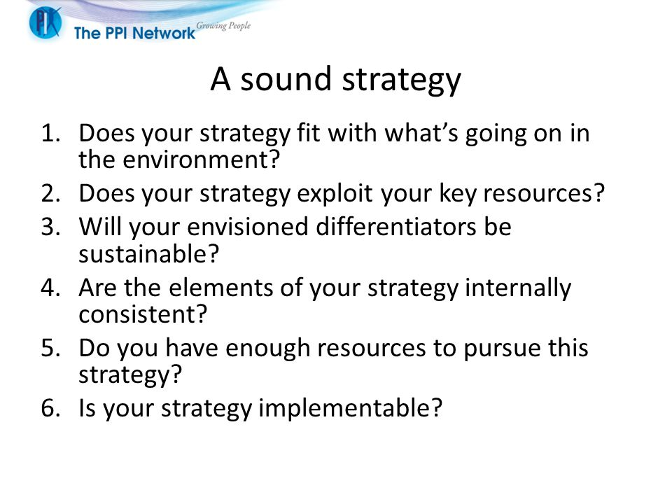 A sound strategy Does your strategy fit with what's going on in the environment Does your strategy exploit your key resources