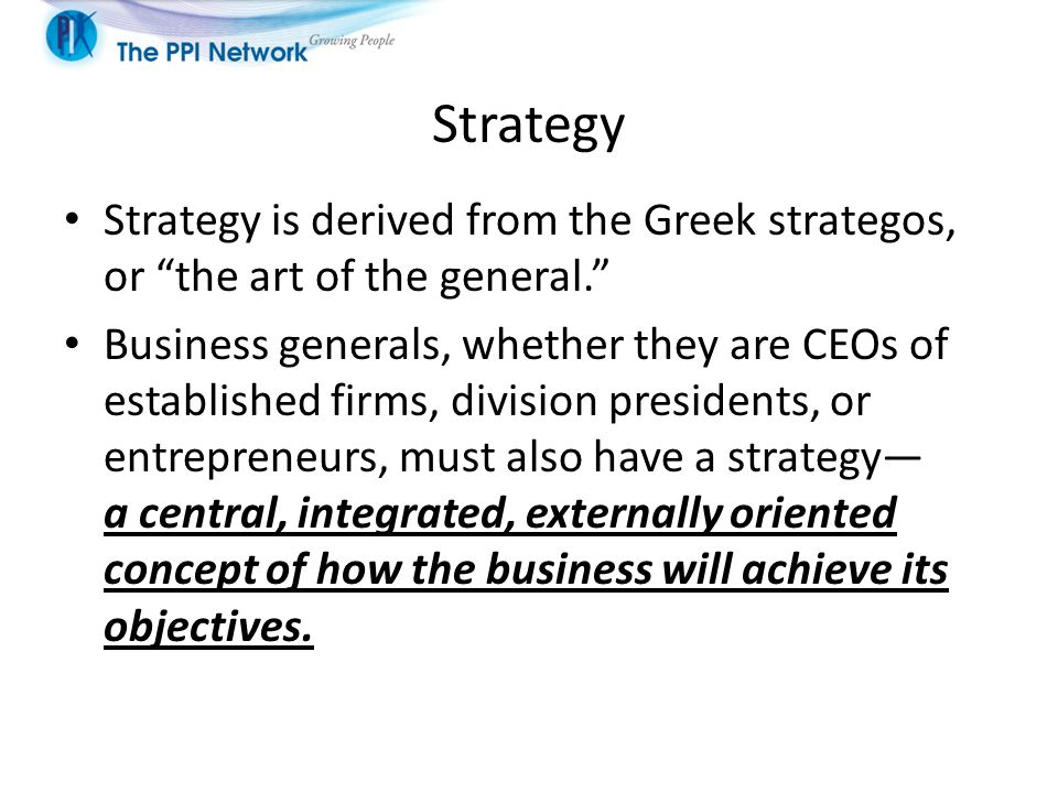 Strategy Strategy is derived from the Greek strategos, or the art of the general.