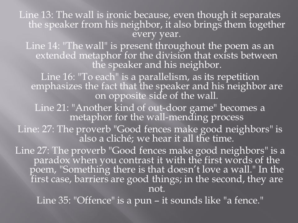 Line 13: The wall is ironic because, even though it separates the speaker from his neighbor, it also brings them together every year.