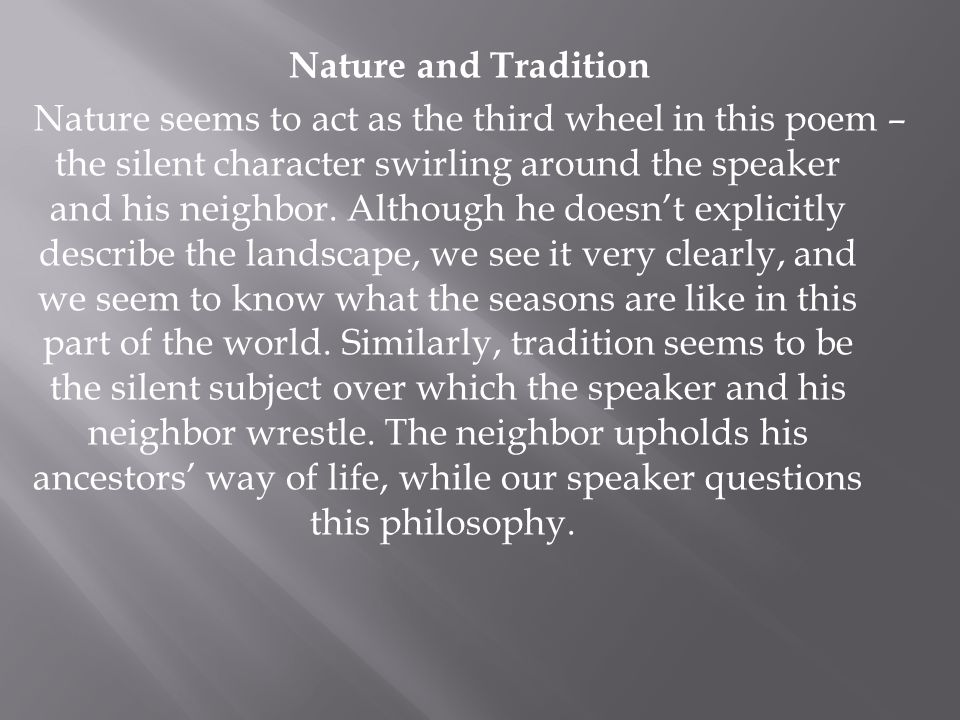 Nature and Tradition Nature seems to act as the third wheel in this poem – the silent character swirling around the speaker and his neighbor.
