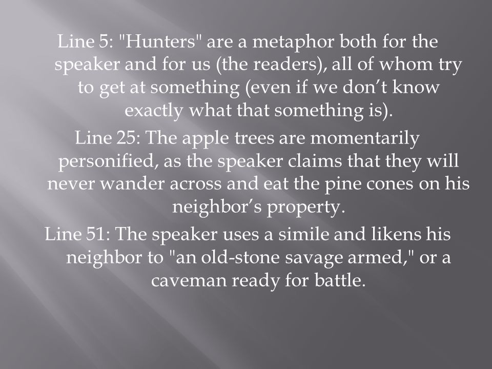 Line 5: Hunters are a metaphor both for the speaker and for us (the readers), all of whom try to get at something (even if we don't know exactly what that something is).