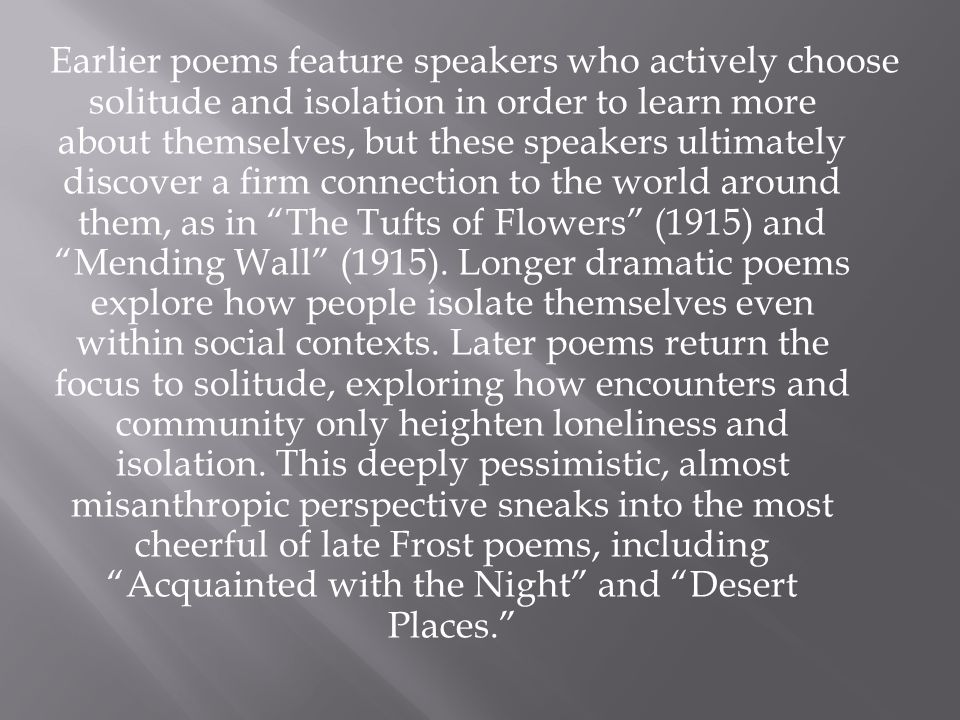 Earlier poems feature speakers who actively choose solitude and isolation in order to learn more about themselves, but these speakers ultimately discover a firm connection to the world around them, as in The Tufts of Flowers (1915) and Mending Wall (1915).