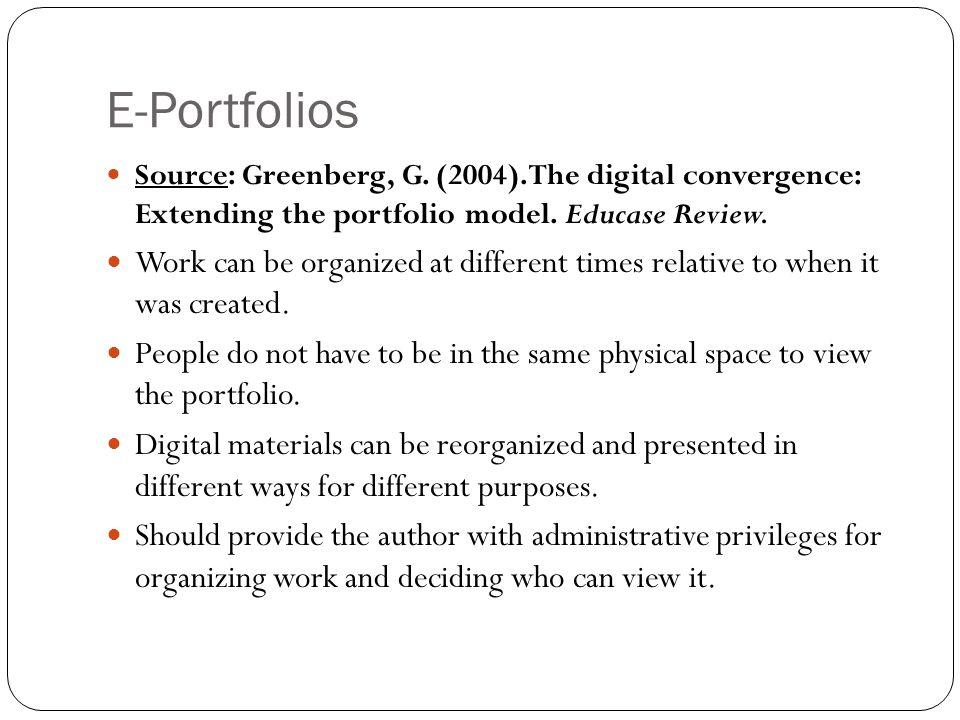 E-Portfolios Source: Greenberg, G. (2004). The digital convergence: Extending the portfolio model. Educase Review.