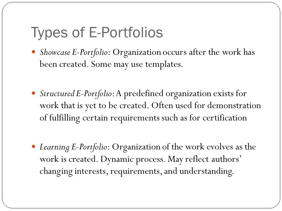 Types of E-Portfolios Showcase E-Portfolio: Organization occurs after the work has been created. Some may use templates.