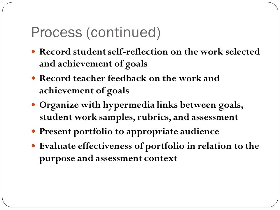 Process (continued) Record student self-reflection on the work selected and achievement of goals.