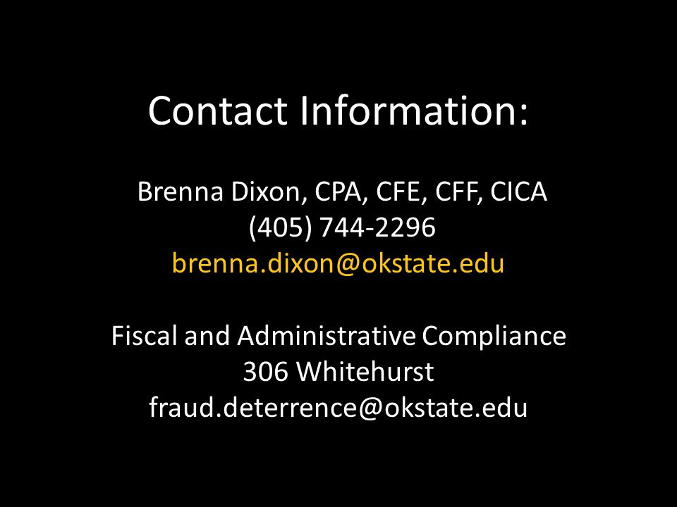 Contact Information: Brenna Dixon, CPA, CFE, CFF, CICA (405) 744-2296 brenna.dixon@okstate.edu Fiscal and Administrative Compliance 306 Whitehurst fraud.deterrence@okstate.edu