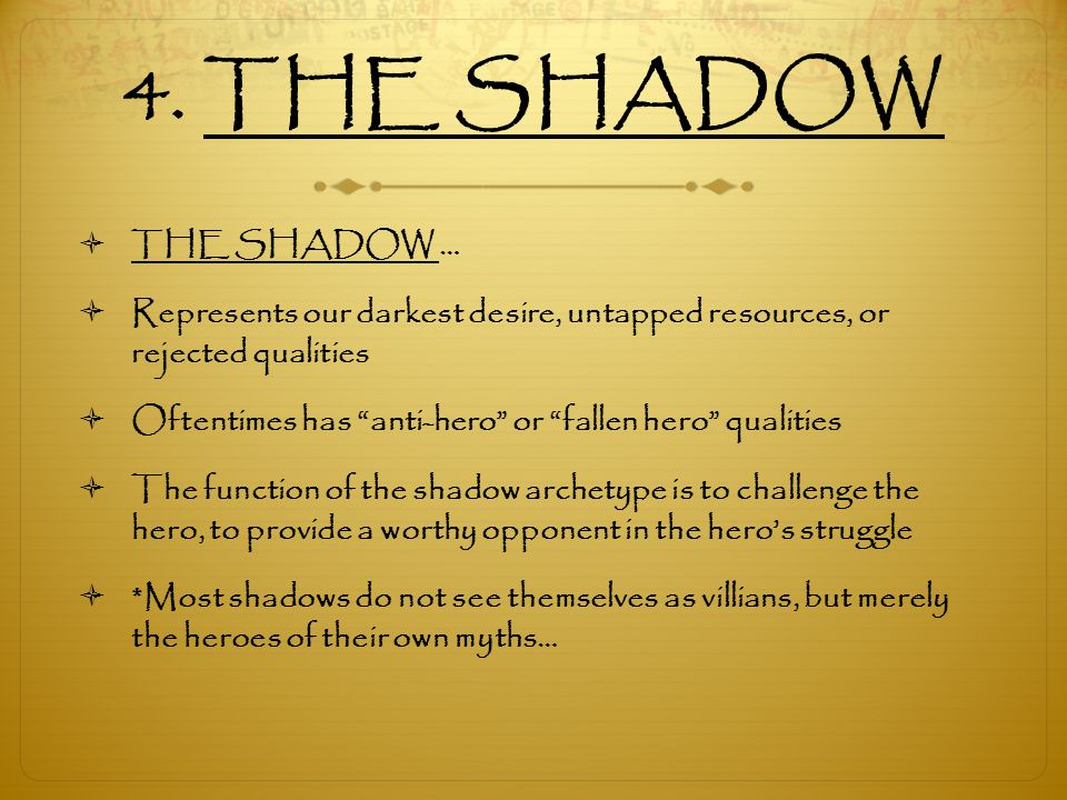 4. THE SHADOW THE SHADOW … Represents our darkest desire, untapped resources, or rejected qualities.
