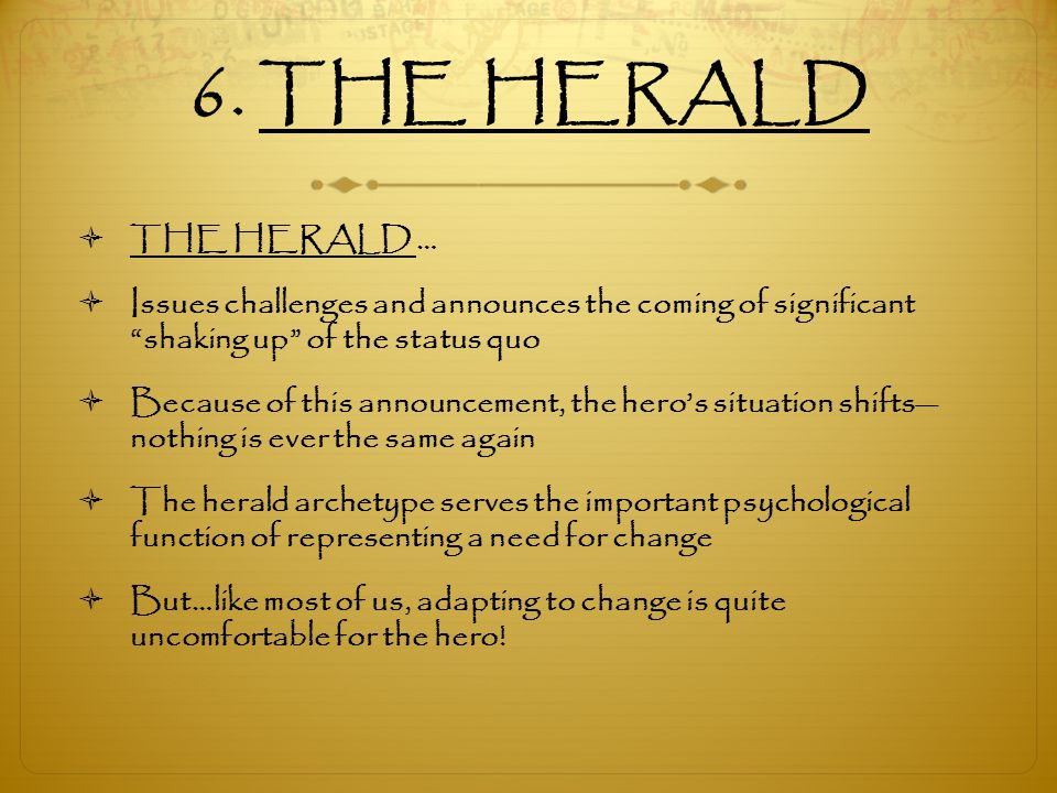 6. THE HERALD THE HERALD … Issues challenges and announces the coming of significant shaking up of the status quo.