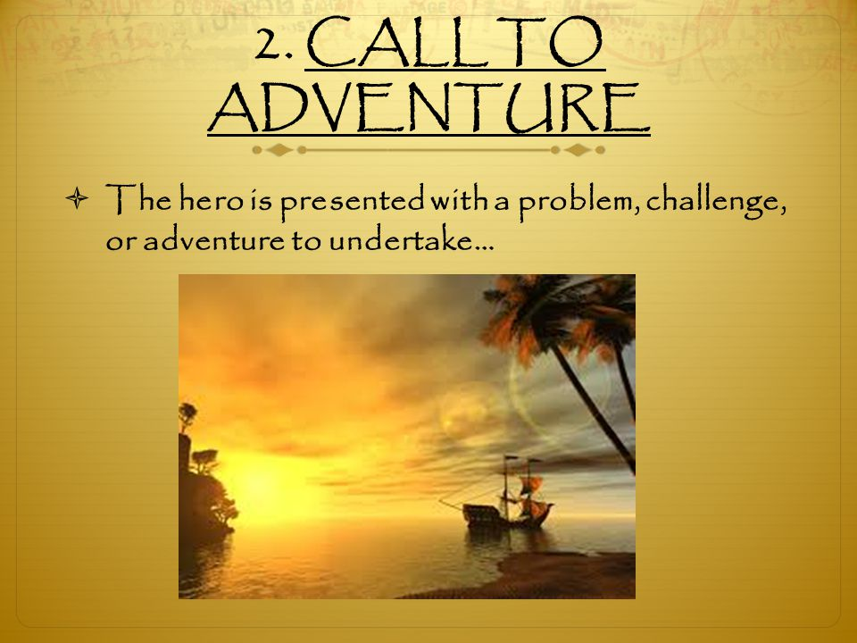 2. CALL TO ADVENTURE The hero is presented with a problem, challenge, or adventure to undertake…