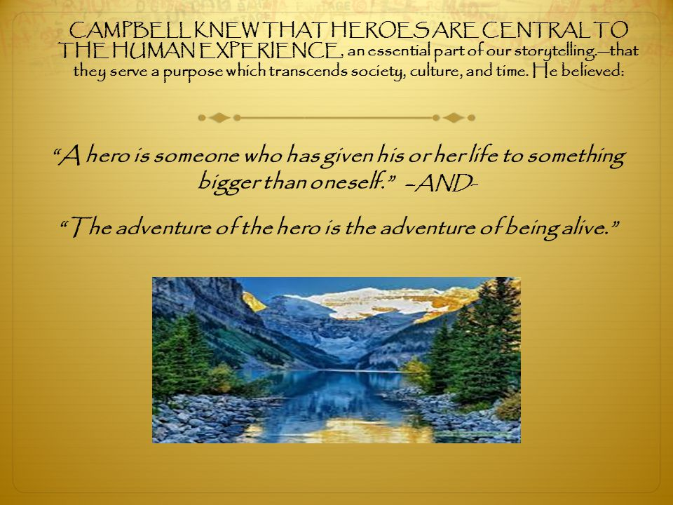 CAMPBELL KNEW THAT HEROES ARE CENTRAL TO THE HUMAN EXPERIENCE, an essential part of our storytelling.—that they serve a purpose which transcends society, culture, and time. He believed: