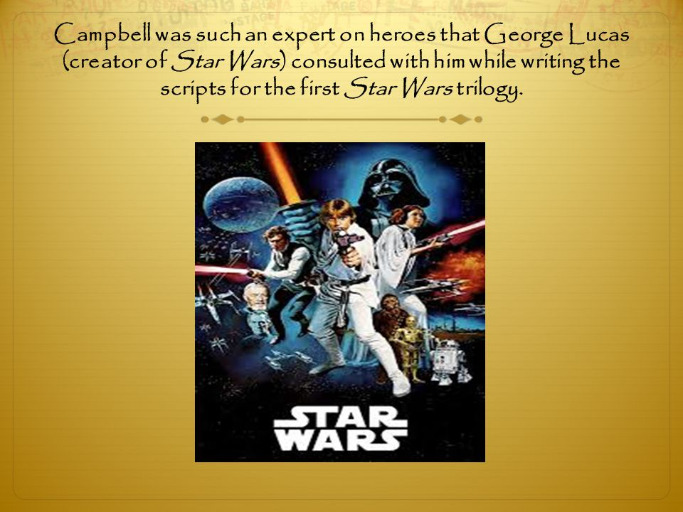 Campbell was such an expert on heroes that George Lucas (creator of Star Wars) consulted with him while writing the scripts for the first Star Wars trilogy.