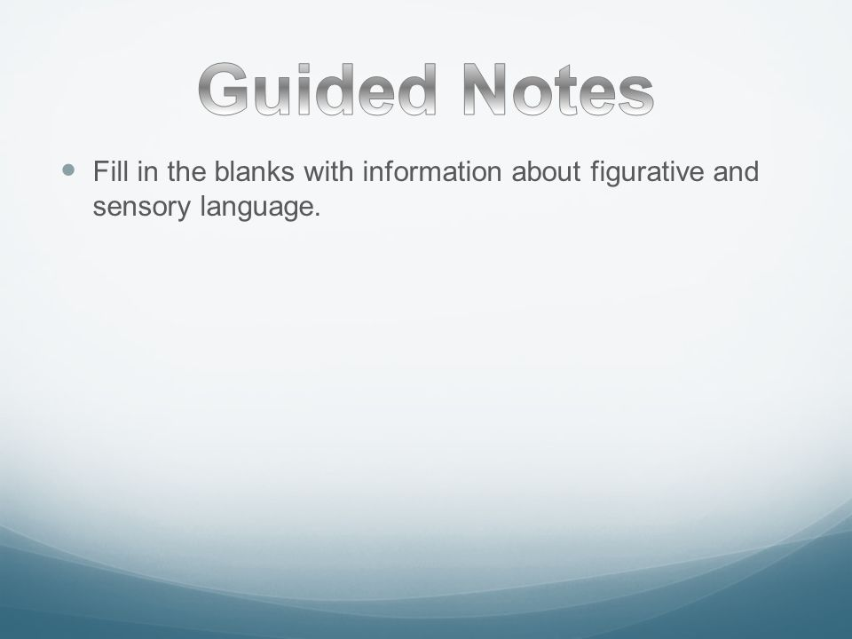 Guided Notes Fill in the blanks with information about figurative and sensory language.