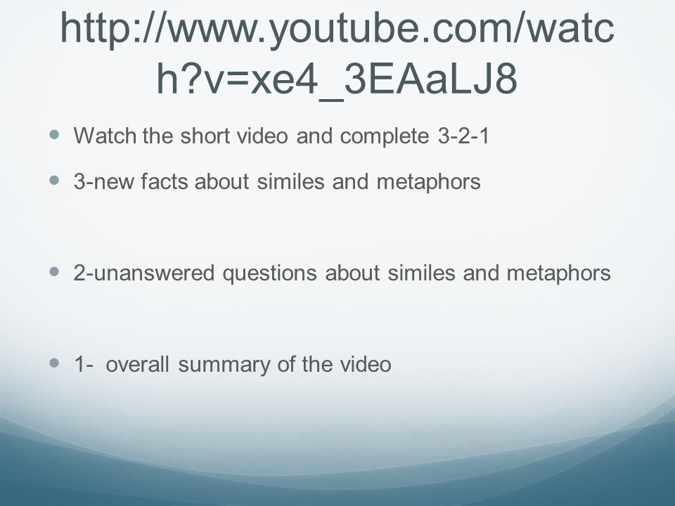 http://www.youtube.com/watch v=xe4_3EAaLJ8 Watch the short video and complete 3-2-1. 3-new facts about similes and metaphors.