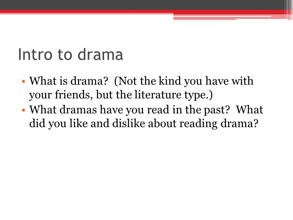 Intro to drama What is drama (Not the kind you have with your friends, but the literature type.)