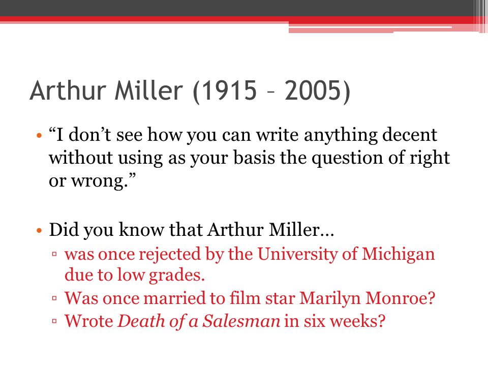 Arthur Miller (1915 – 2005) I don't see how you can write anything decent without using as your basis the question of right or wrong.