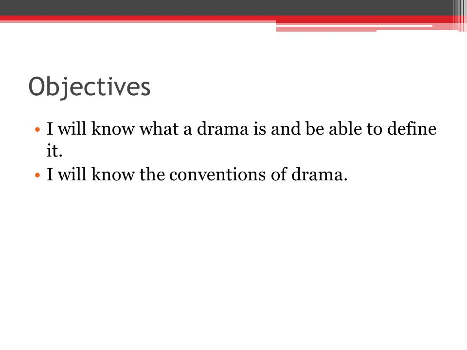 Objectives I will know what a drama is and be able to define it.