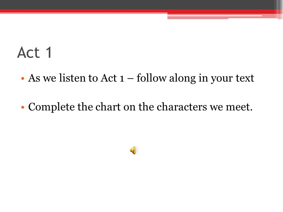 Act 1 As we listen to Act 1 – follow along in your text