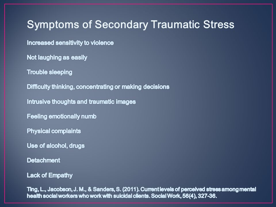 Symptoms of Secondary Traumatic Stress Increased sensitivity to violence Not laughing as easily Trouble sleeping Difficulty thinking, concentrating or making decisions Intrusive thoughts and traumatic images Feeling emotionally numb Physical complaints Use of alcohol, drugs Detachment Lack of Empathy Ting, L., Jacobson, J.
