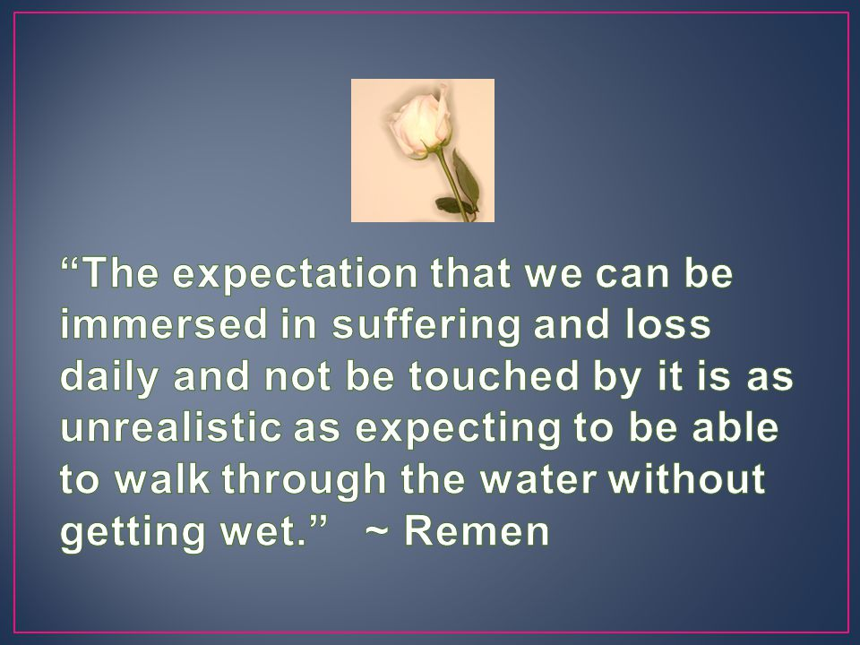 The expectation that we can be immersed in suffering and loss daily and not be touched by it is as unrealistic as expecting to be able to walk through the water without getting wet. ~ Remen