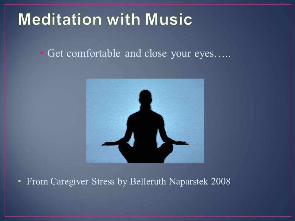 Meditation with Music Get comfortable and close your eyes…..