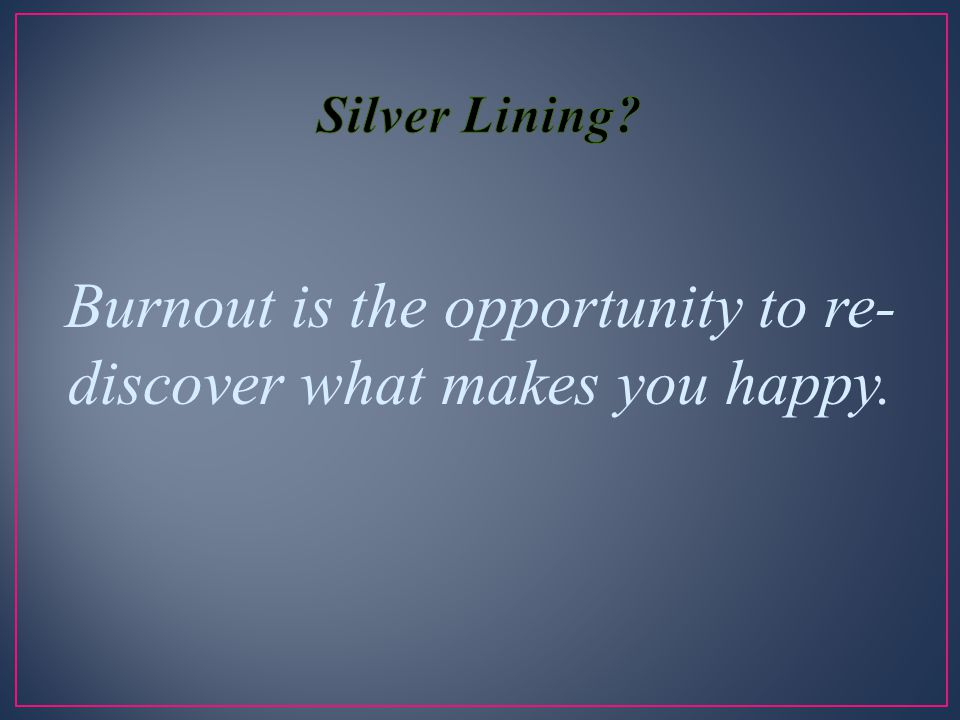 Burnout is the opportunity to re-discover what makes you happy.