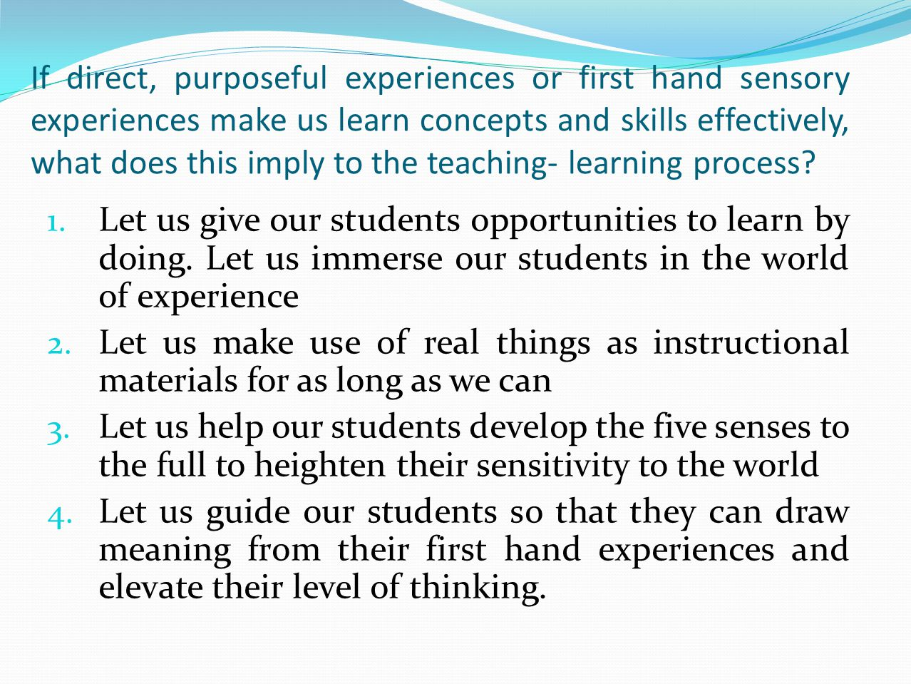 If direct, purposeful experiences or first hand sensory experiences make us learn concepts and skills effectively, what does this imply to the teaching- learning process