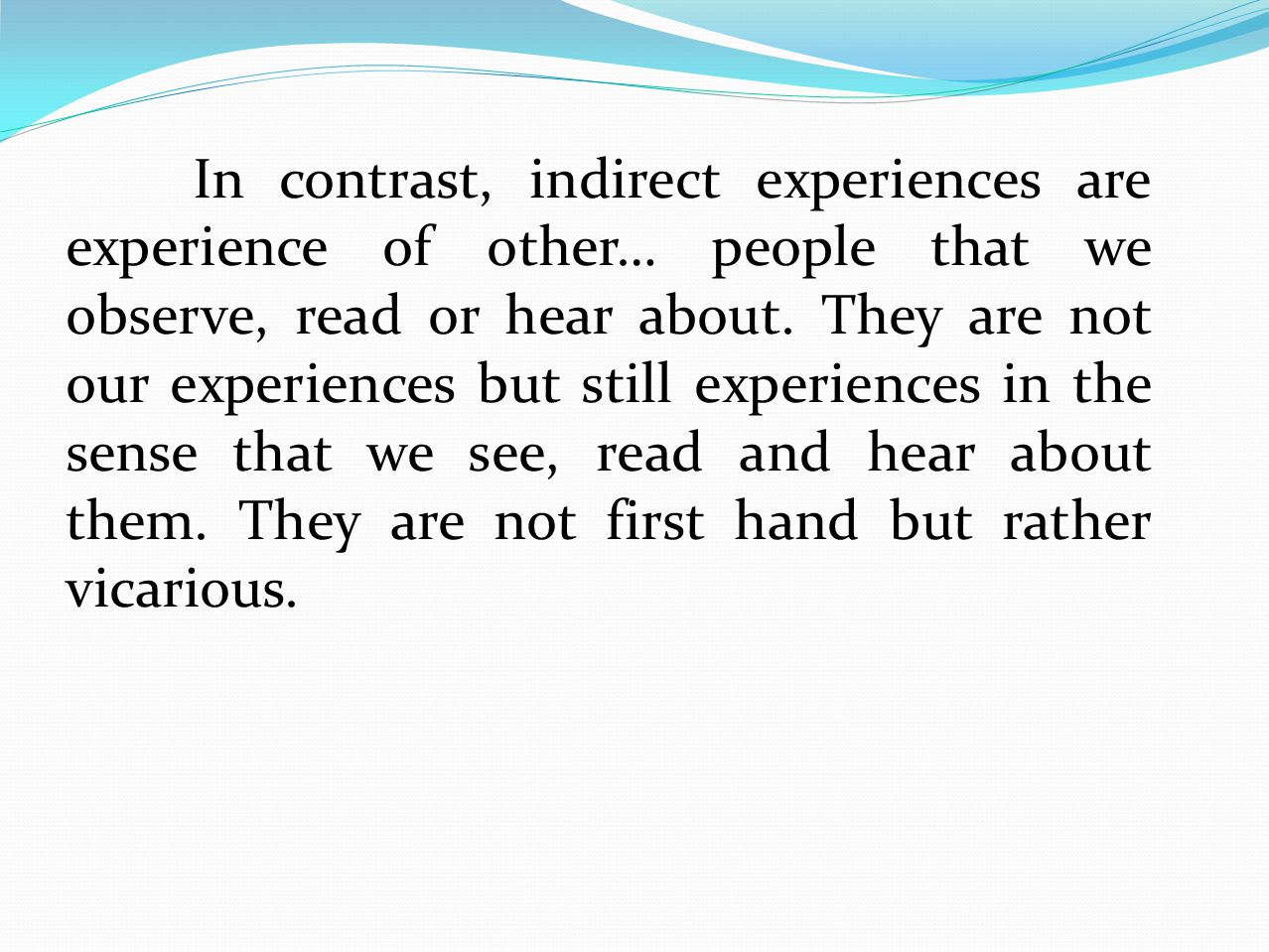 In contrast, indirect experiences are experience of other… people that we observe, read or hear about.