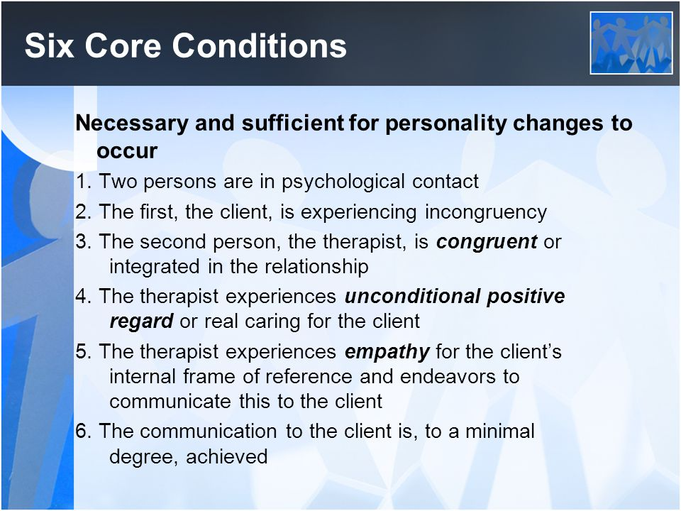 Six Core Conditions Necessary and sufficient for personality changes to occur. 1. Two persons are in psychological contact.