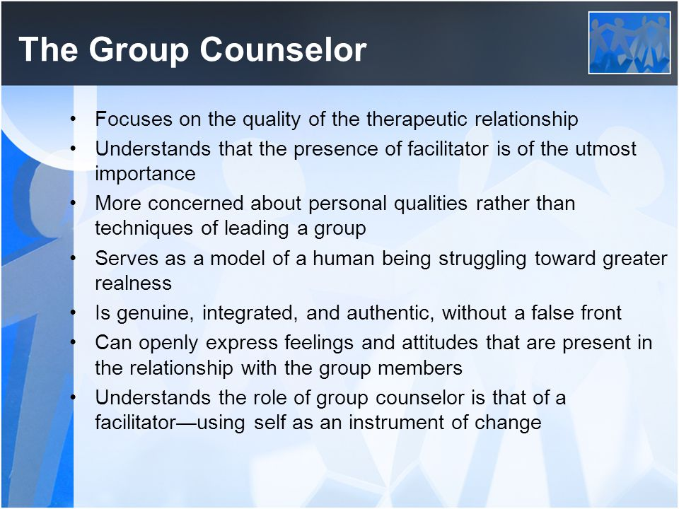 The Group Counselor Focuses on the quality of the therapeutic relationship. Understands that the presence of facilitator is of the utmost importance.
