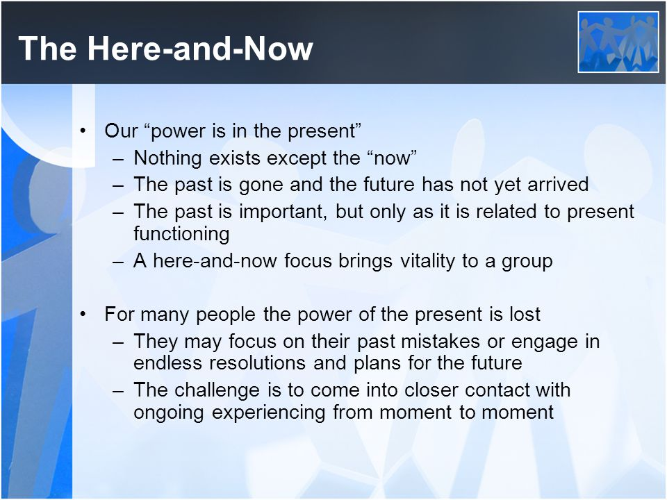 The Here-and-Now Our power is in the present