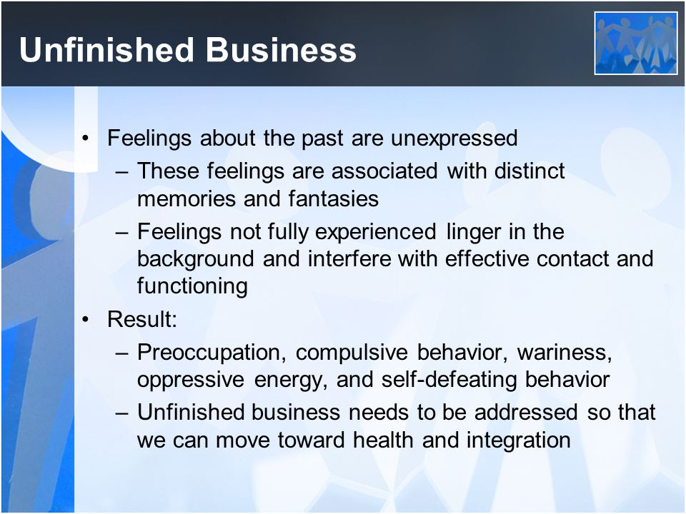 Unfinished Business Feelings about the past are unexpressed