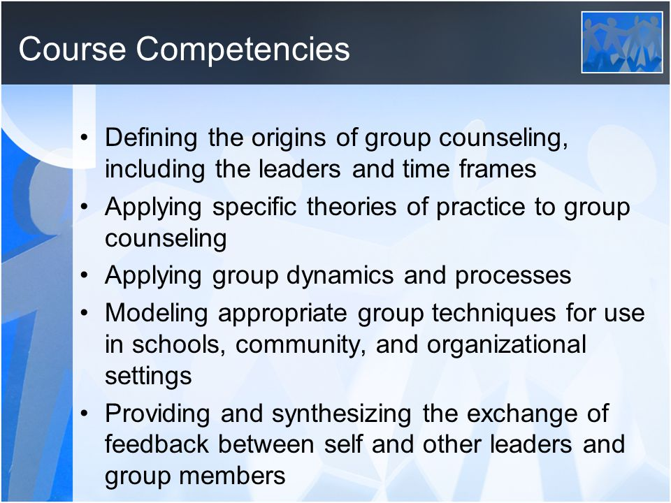 Course Competencies Defining the origins of group counseling, including the leaders and time frames.