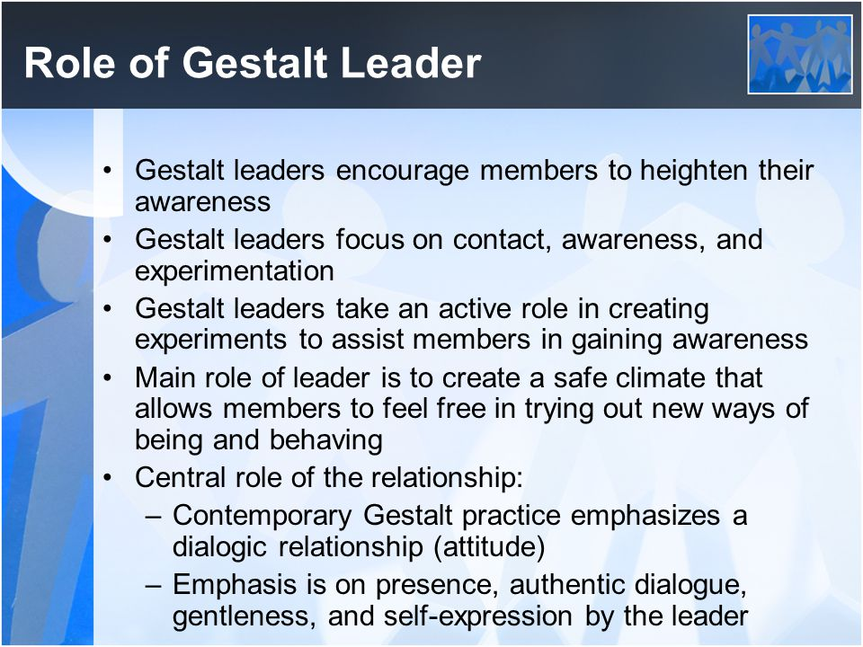 Role of Gestalt Leader Gestalt leaders encourage members to heighten their awareness.