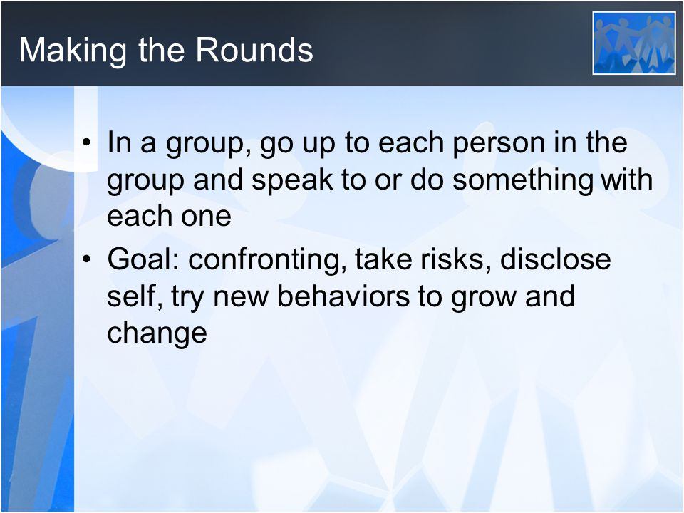 Making the Rounds In a group, go up to each person in the group and speak to or do something with each one.