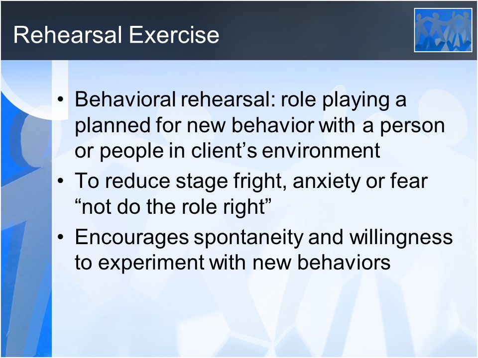 Rehearsal Exercise Behavioral rehearsal: role playing a planned for new behavior with a person or people in client's environment.