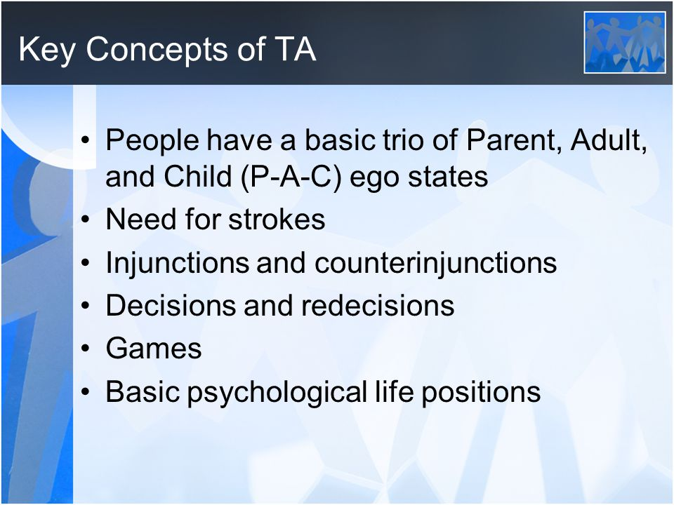 Key Concepts of TA People have a basic trio of Parent, Adult, and Child (P-A-C) ego states. Need for strokes.