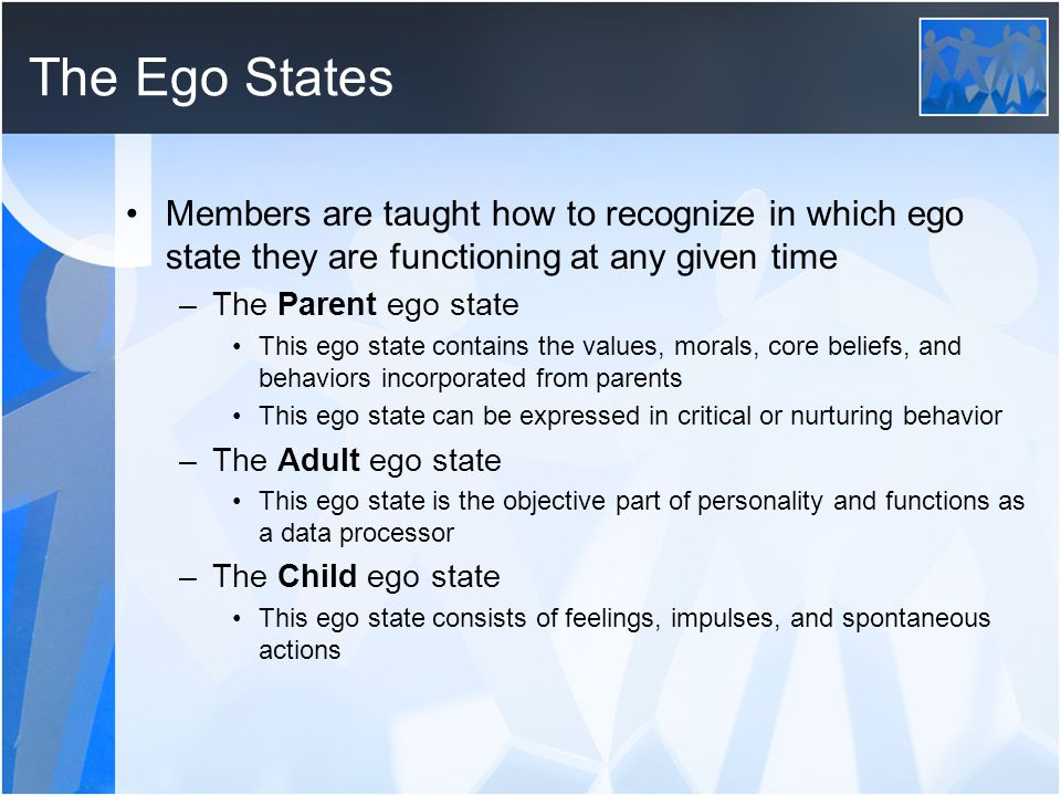The Ego States Members are taught how to recognize in which ego state they are functioning at any given time.