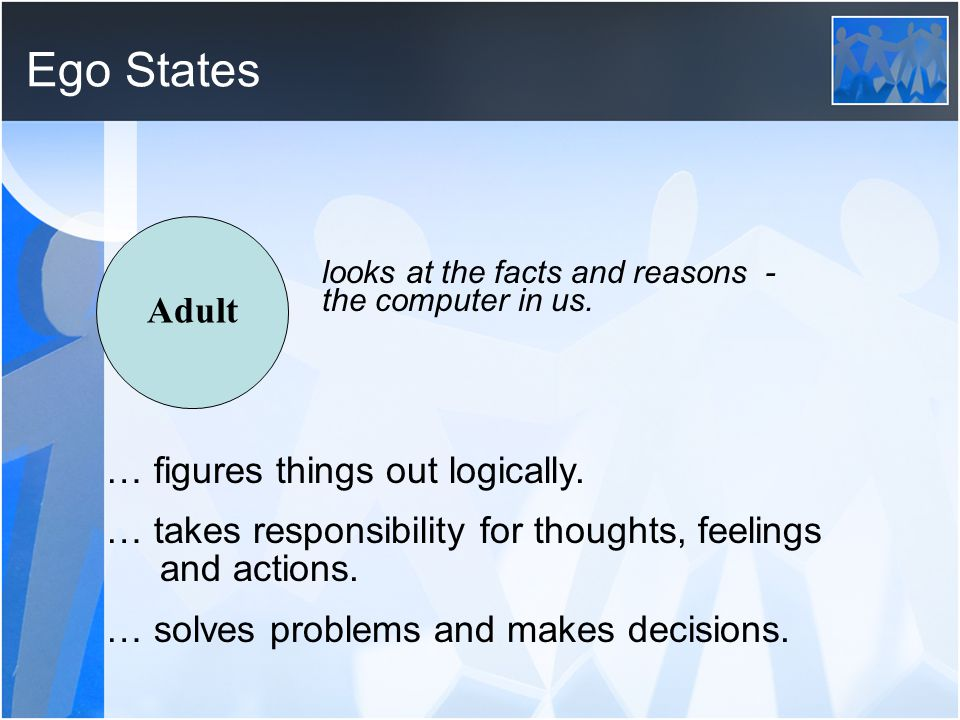 Ego States Adult … figures things out logically.