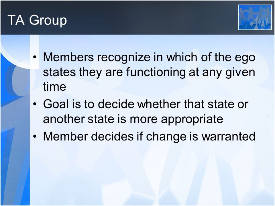 TA Group Members recognize in which of the ego states they are functioning at any given time.
