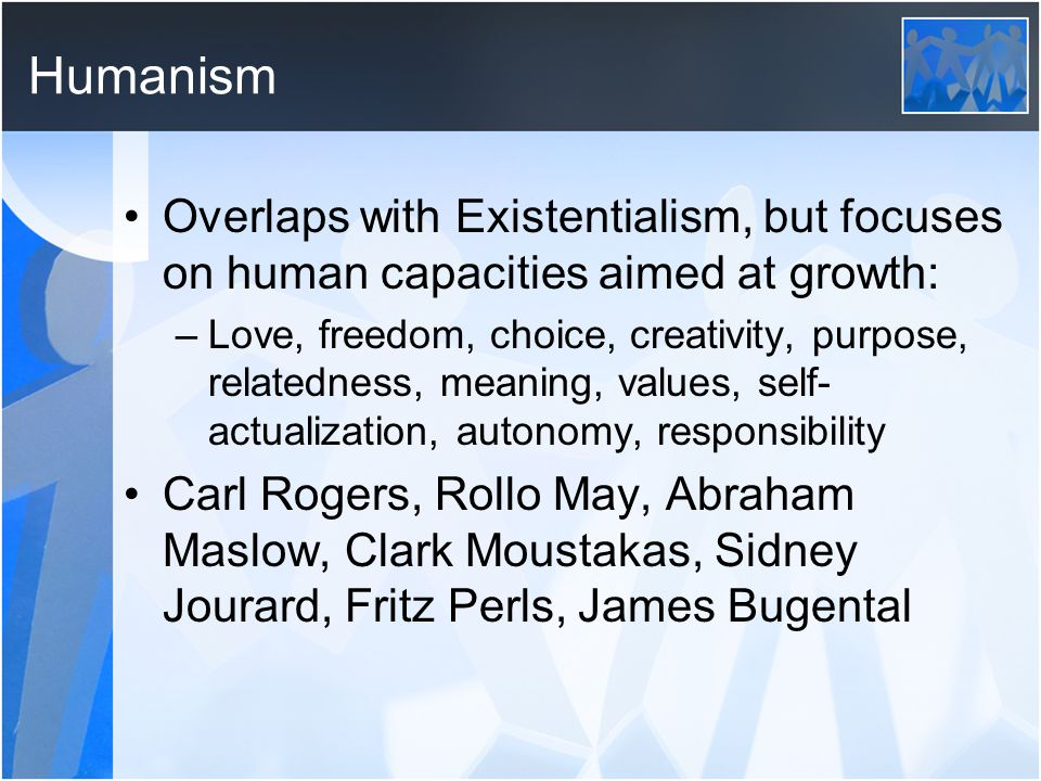 Humanism Overlaps with Existentialism, but focuses on human capacities aimed at growth: