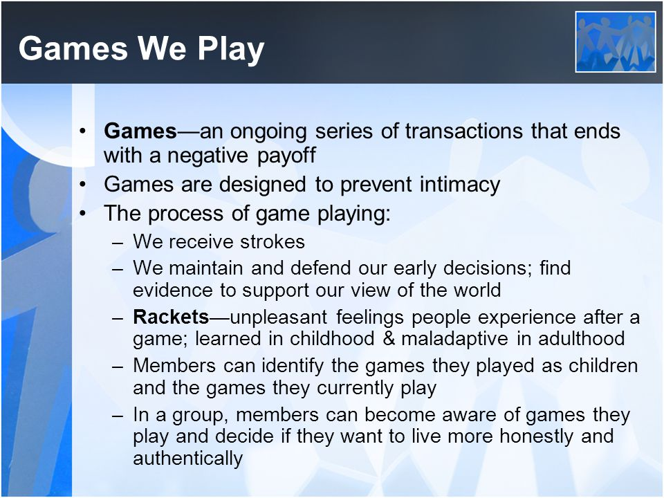 Games We Play Games—an ongoing series of transactions that ends with a negative payoff. Games are designed to prevent intimacy.